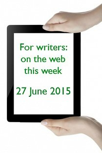 For writers: on the web this week - 27 June 2015