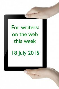 For writers: on the web this week - 18 July 2015
